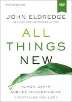All Things New Video Study A Revolutionary Look at Heaven and the Coming Kingdom by John Eldredge