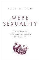 Mere Sexuality Rediscovering the Christian Vision of Sexuality by Todd A. Wilson