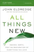 All Things New Study Guide A Revolutionary Look at Heaven and the Coming Kingdom by John Eldredge