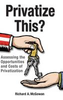 Privatize This? Assessing the Opportunities and Costs of Privatization by Richard A. McGowan