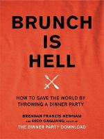 Brunch is Hell How to Save the World by Throwing a Dinner Party by Brendan Francis Newman, Rico Gagliano