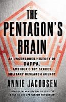 The Pentagon's Brain An Uncensored History of DARPA, America's Top-Secret Military Research Agency by Annie Jacobsen