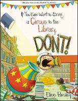 If You Ever Want to Bring A Circus to the Library, Don't! by Elise Parsley