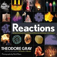 Reactions An Illustrated Exploration of Elements, Molecules, and Change in the Universe by Theodore Gray