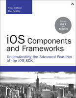 iOS Components and Frameworks Understanding the Advanced Features of iOS SDK by Kyle Richter, Joe Keeley