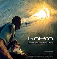 GoPro Professional Guide to Filmmaking [Covers the Hero4 and All GoPro Cameras] by Bradford Schmidt, Brandon Thompson