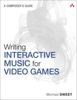 Writing Interactive Music for Video Games A Composer's Guide by Michael Sweet