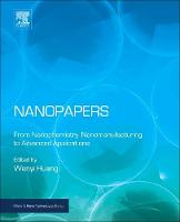 Nanopapers From Nanochemistry, Nanomanufacturing to Advanced Applications by Wenyi (Associate Research Scientist, Materials Science and Engineering Core R&D, The Dow Chemical Company, USA) Huang