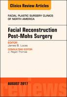 Facial Reconstruction Post-Mohs Surgery, an Issue of Facial Plastic Surgery Clinics of North America by James B. Lucas