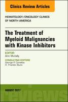 The Treatment of Myeloid Malignancies with Kinase Inhibitors, an Issue of Hematology/Oncology Clinics of North America by Ann Mullally