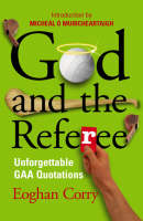 God and the Referee Unforgettable GAA Quotations by Eoghan Corry