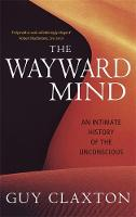 The Wayward Mind An Intimate History of the Unconscious by Guy Claxton