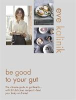 Be Good to Your Gut The ultimate guide to gut health - with 80 delicious recipes to feed your body and mind by Eve Kalinik