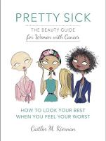 Pretty Sick The Beauty Guide for Women with Cancer by Caitlin Kiernan