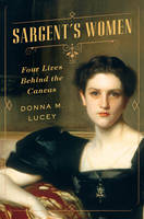 Sargent's Women Four Lives Behind the Canvas by Donna M. Lucey