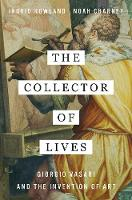 The Collector of Lives Giorgio Vasari and the Invention of Art by Ingrid Rowland, Noah Charney