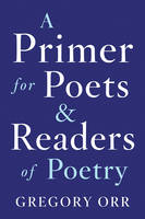A Primer for Poets and Readers of Poetry by Gregory (University of Virginia) Orr