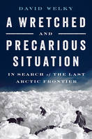 A Wretched and Precarious Situation In Search of the Last Arctic Frontier by David Welky