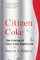 Citizen Coke The Making of Coca-Cola Capitalism by Bartow J. (University of Alabama) Elmore