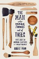 The Man Who Made Things Out of Trees The Ash in Human Culture and History by Robert Penn