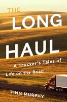 The Long Haul A Trucker's Tales of Life on the Road by Finn Murphy