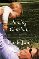 Saving Charlotte A Mother and the Power of Intuition by Pia de Jong
