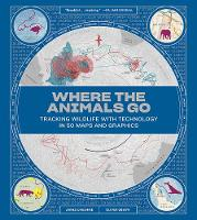 Where the Animals Go Tracking Wildlife with Technology in 50 Maps and Graphics by James Cheshire, Oliver Uberti