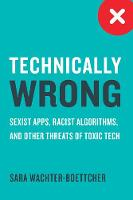 Technically Wrong Sexist Apps, Biased Algorithms, and Other Threats of Toxic Tech by Sara Wachter-Boettcher