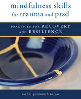 Mindfulness Skills for Trauma and PTSD Practices for Recovery and Resilience by Rachel Goldsmith Turow