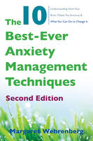 The 10 Best-Ever Anxiety Management Techniques Understanding How Your Brain Makes You Anxious and What You Can Do to Change It by Margaret Wehrenberg