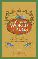 The Curious World of Bugs The Bugman's Guide to the Mysterious and Remarkable Lives of Things That Crawl by Daniel Marlos