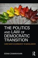 The Politics and Law of Democratic Transition Caretaker Government in Bangladesh by Sonia Zaman Khan