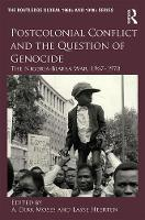 Postcolonial Conflict and the Question of Genocide The Nigeria-Biafra War, 1967-1970 by A. Dirk Moses