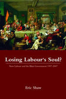 Losing Labour's Soul? New Labour and the Blair Government 1997-2007 by Eric Shaw