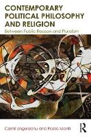 Contemporary Political Philosophy and Religion Between Public Reason and Pluralism by Camil (University College Dublin, Ireland) Ungureanu, Paolo (Universita Cattolica del Sacro Cuore, Italy) Monti