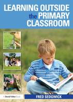 Learning Outside the Primary Classroom by Fred Sedgwick