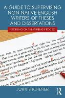 A Guide to Supervising Non-native English Writers of Theses and Dissertations Focusing on the Writing Process by John (Auckland University of Technology, New Zealand) Bitchener