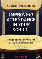 An Essential Guide to Improving Attendance in Your School Practical Resources for All School Managers by Ken Reid