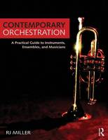 Contemporary Orchestration  A Practical Guide to Instruments, Ensembles, and Musicians by R.J. (Metropolitan State College of Denver, USA) Miller