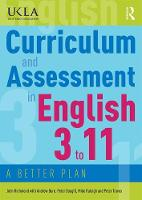 Curriculum and Assessment in English 3 to 11 A Better Plan by John Richmond, Andrew Burn, Peter Dougill, Mike Raleigh
