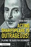 Acting Shakespeare is Outrageous! Playing the Bard for Beginners by Herb (Associate Professor, the Division of Theatre and Dance, Department of Communication and Performance, East Tenness Parker