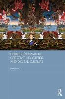Chinese Animation, Creative Industries, and Digital Culture by Weihua Wu