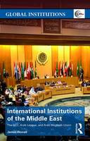 International Institutions of the Middle East The GCC, Arab League and Arab Maghreb Union by James Worrall