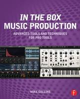 In the Box Music Production: Advanced Tools and Techniques for Pro Tools by Mike Collins