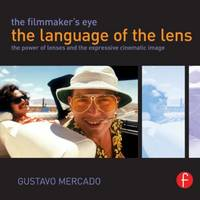 The Filmmaker's Eye: the Language of the Lens The Power of Lenses and the Expressive Cinematic Image by Gustavo Mercado