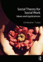 Social Theory for Social Work Ideas and Applications by Christopher (Univesity of Exeter, UK) Thorpe
