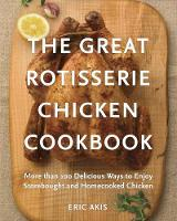 The Great Rotisserie Chicken Cookbook More than 100 Delicious Ways to Enjoy Storebought and Homecooked Chicken by Eric Akis