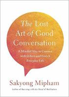 Lost Art of Good Conversation A Mindful Way to Connect with Others and Enrich Everyday Life by Sakyong Mipham