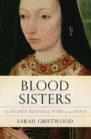 Blood Sisters The Women Behind the Wars of the Roses by Gristwood Sara, Sarah Gristwood