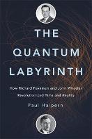 The Quantum Labyrinth How Richard Feynman and John Wheeler Revolutionized Time and Reality by Paul Halpern